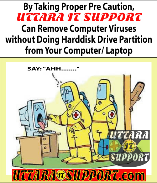 by taking proper pre caution uttara it support can remove computer viruses without doing harddisk drive partition from your computer or laptop, uttara it support, take pre caution, take proper pre caution, taking pre caution, taking proper pre caution, remove computer virus, remove computer viruses, delete computer virus, delete computer viruses, remove computer virus without harddisk partition, remove computer viruses without harddisk partition, delete computer virus without harddisk partition, delete computer viruses without harddisk partition, remove computer virus without harddisk drive partition, remove computer viruses without harddisk drive partition, delete computer virus without harddisk drive partition, delete computer viruses without harddisk drive partition, remove computer virus from computer, remove computer viruses from computer, delete computer virus from computer, delete computer viruses from computer, remove computer virus from laptop, remove computer viruses from laptop, delete computer virus from laptop, delete computer viruses from laptop